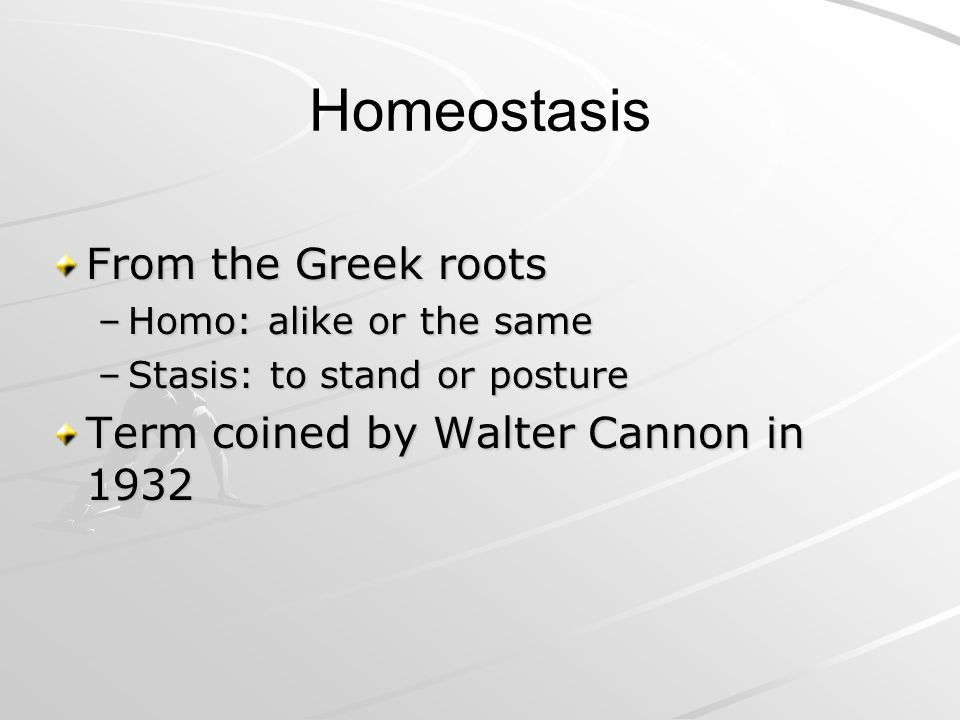 Homeostasis From the Greek roots Term coined by Walter Cannon in 1932