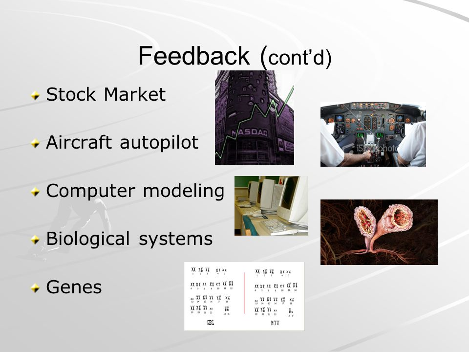 Feedback (cont'd) Stock Market Aircraft autopilot Computer modeling