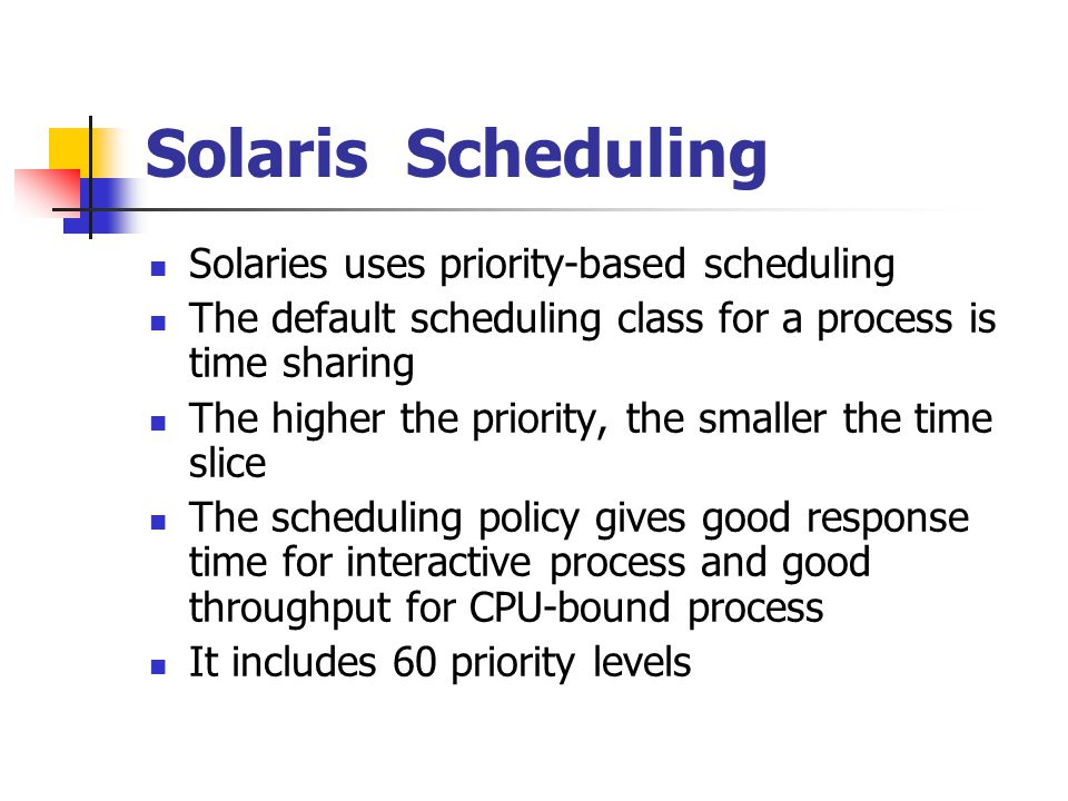 Solaris Scheduling Solaries uses priority-based scheduling
