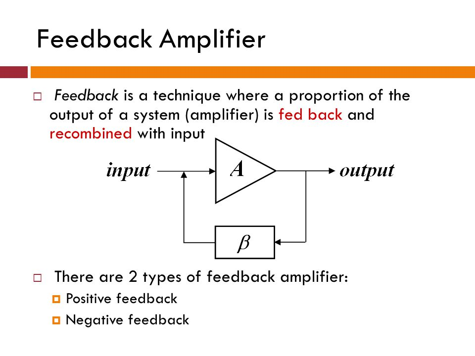 Feedback Amplifier Feedback is a technique where a proportion of the output of a system (amplifier) is fed back and recombined with input.
