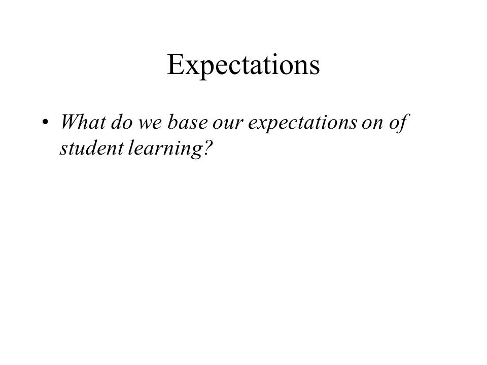 Expectations What do we base our expectations on of student learning