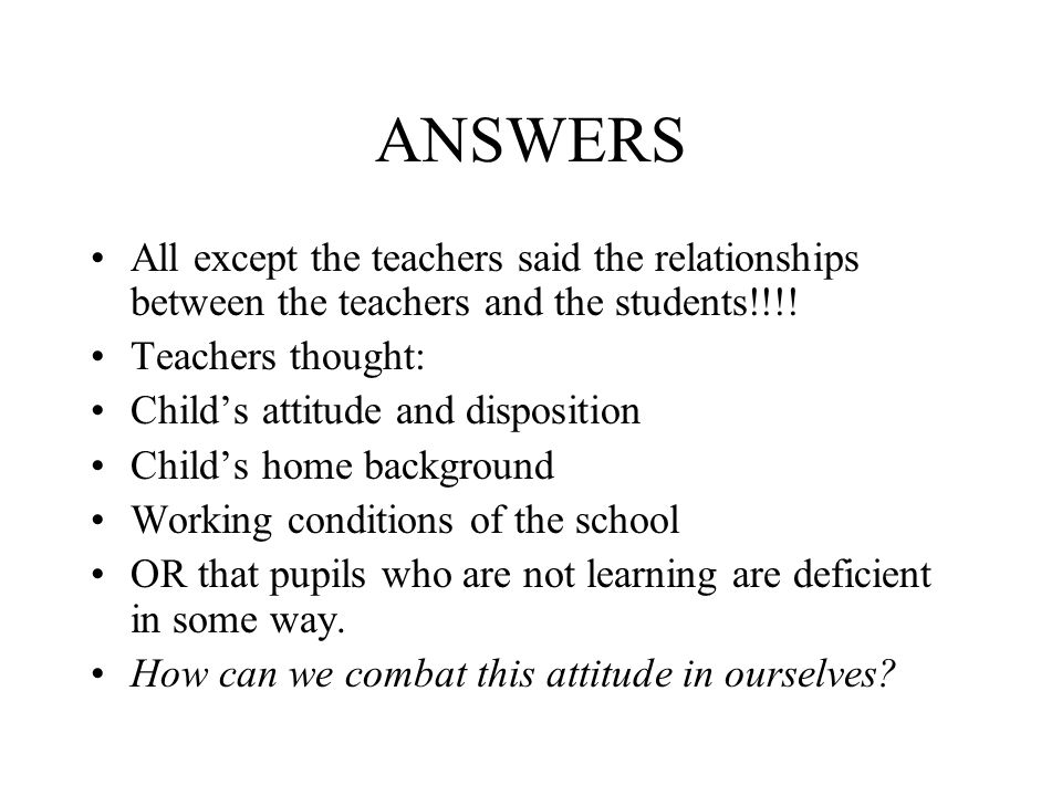 ANSWERS All except the teachers said the relationships between the teachers and the students!!!! Teachers thought: