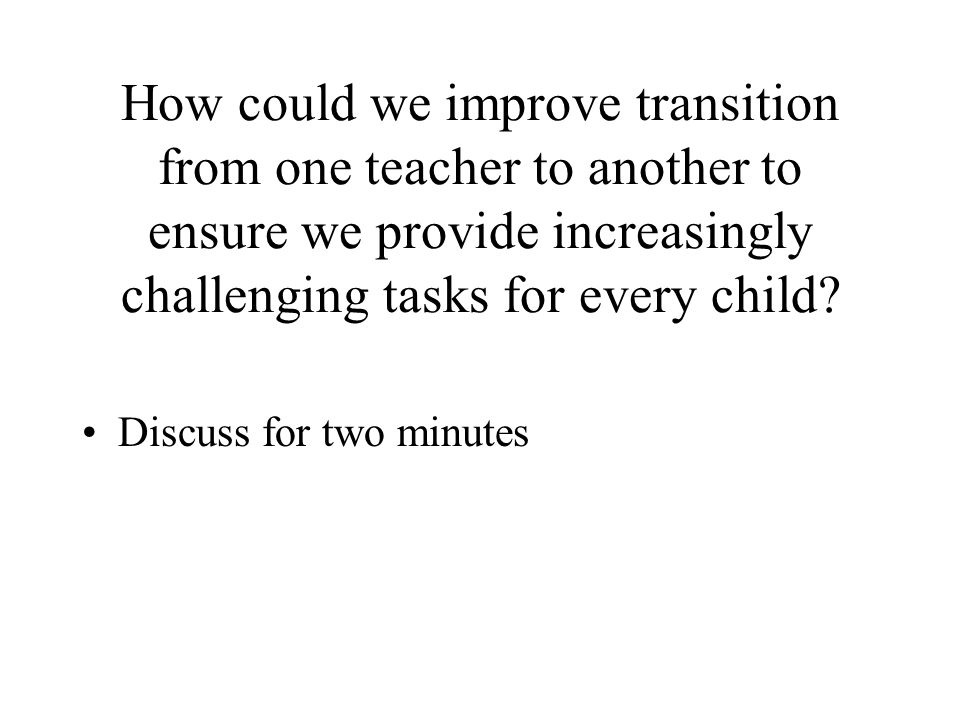 How could we improve transition from one teacher to another to ensure we provide increasingly challenging tasks for every child