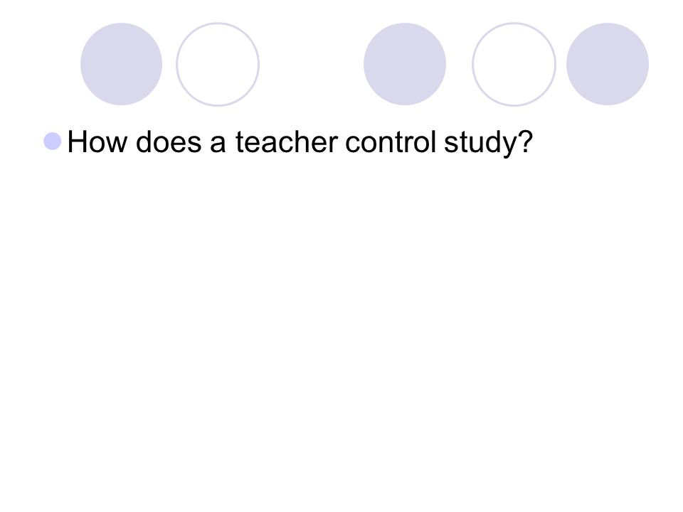 How does a teacher control study