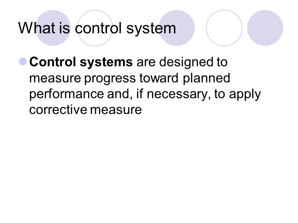 What is control system Control systems are designed to measure progress toward planned performance and, if necessary, to apply corrective measure.