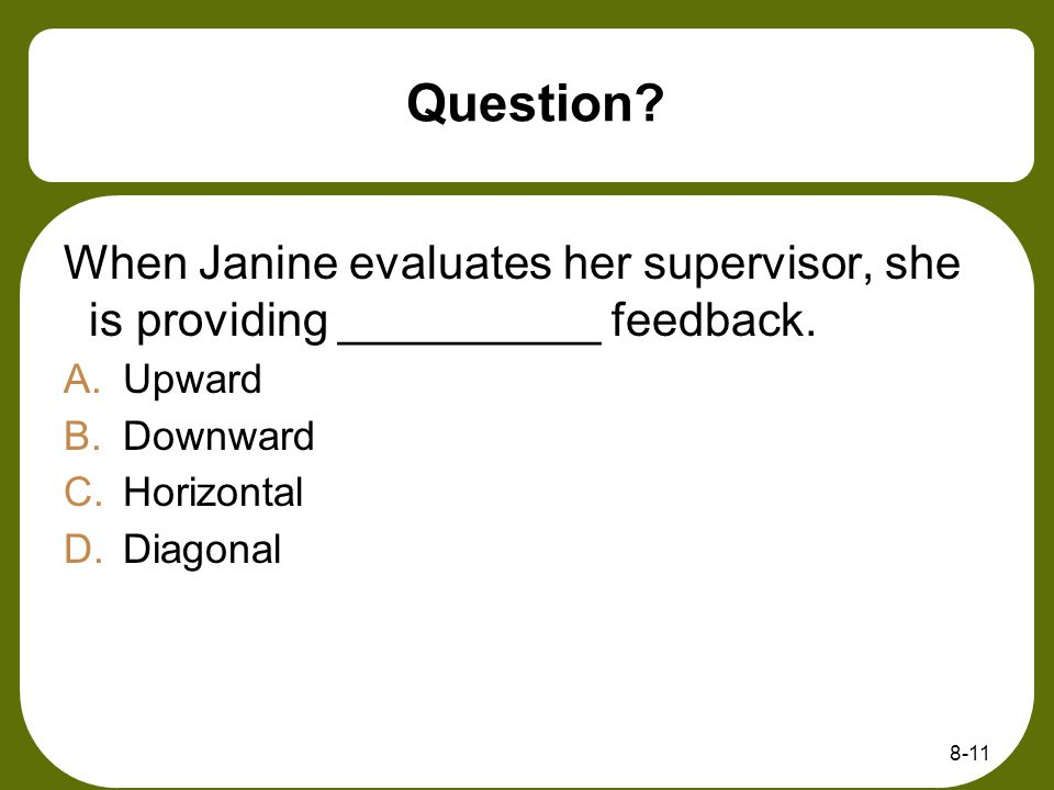 Question When Janine evaluates her supervisor, she is providing __________ feedback. Upward. Downward.
