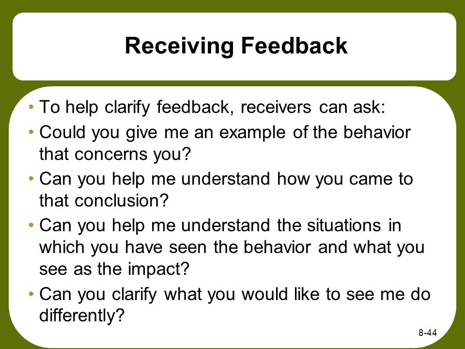 Receiving Feedback To help clarify feedback, receivers can ask: