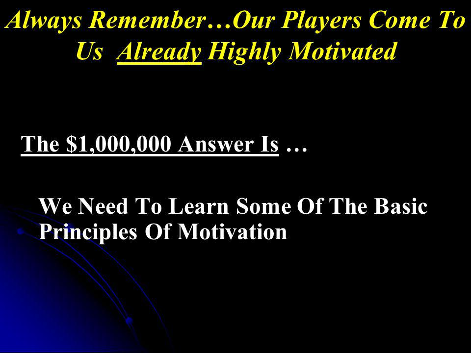 Always Remember…Our Players Come To Us Already Highly Motivated