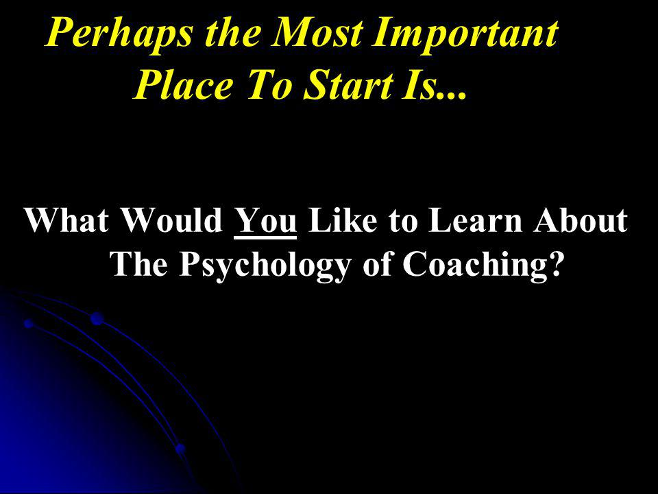Perhaps the Most Important Place To Start Is...