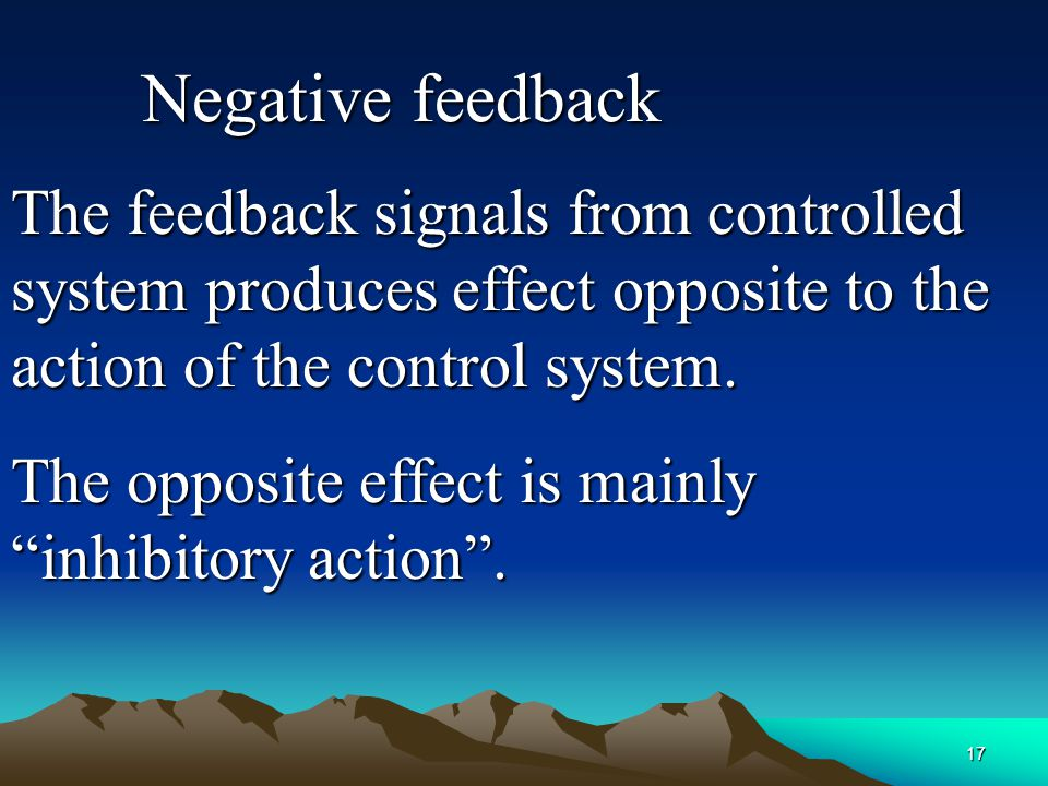Negative feedback The feedback signals from controlled system produces effect opposite to the action of the control system.