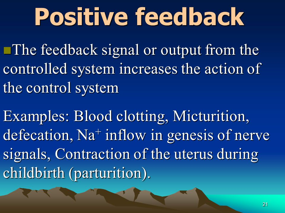Positive feedback The feedback signal or output from the controlled system increases the action of the control system.