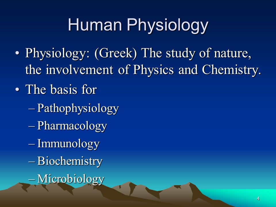 Human Physiology Physiology: (Greek) The study of nature, the involvement of Physics and Chemistry.