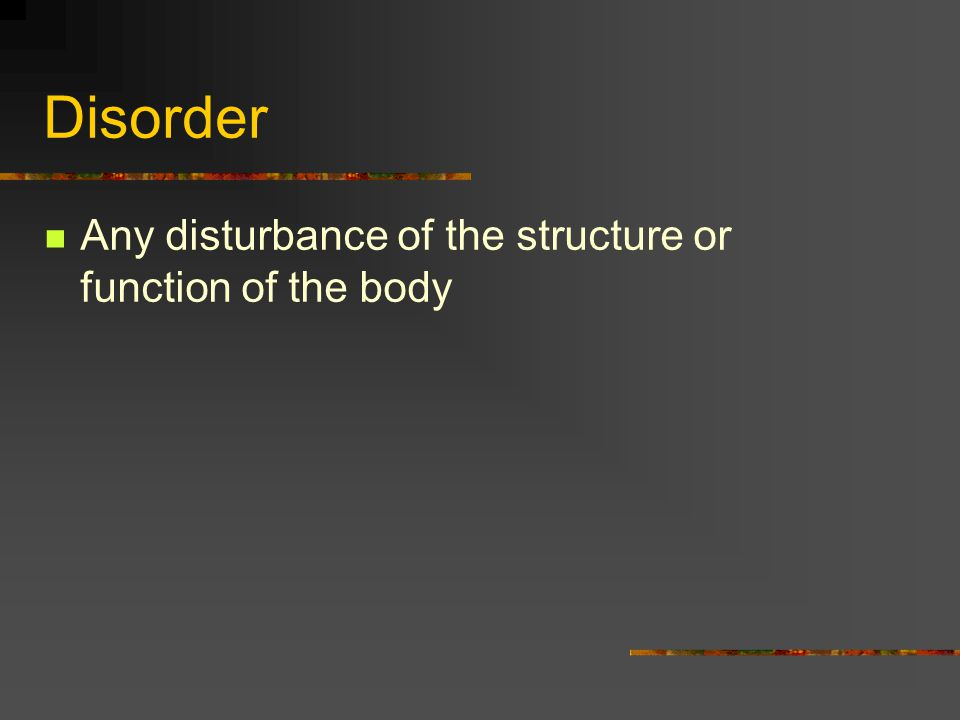Disorder Any disturbance of the structure or function of the body