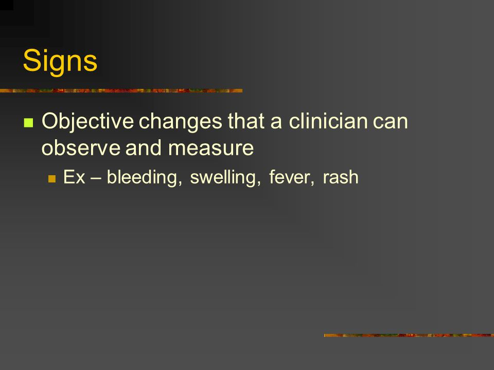 Signs Objective changes that a clinician can observe and measure