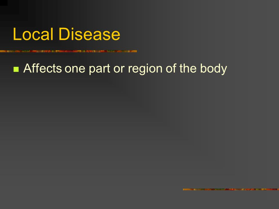 Local Disease Affects one part or region of the body