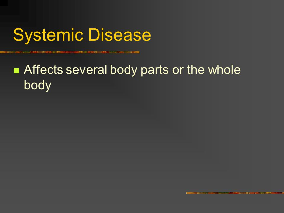 Systemic Disease Affects several body parts or the whole body