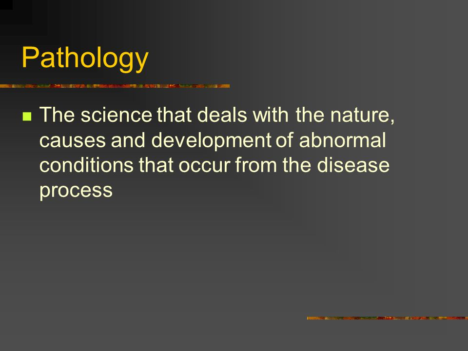 Pathology The science that deals with the nature, causes and development of abnormal conditions that occur from the disease process.