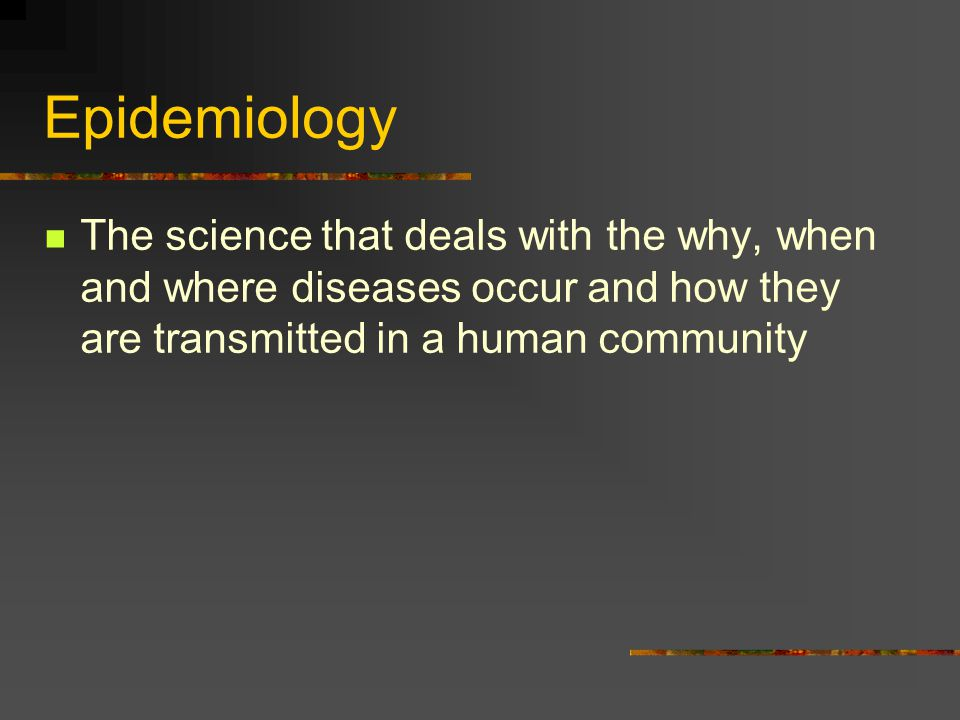 Epidemiology The science that deals with the why, when and where diseases occur and how they are transmitted in a human community.