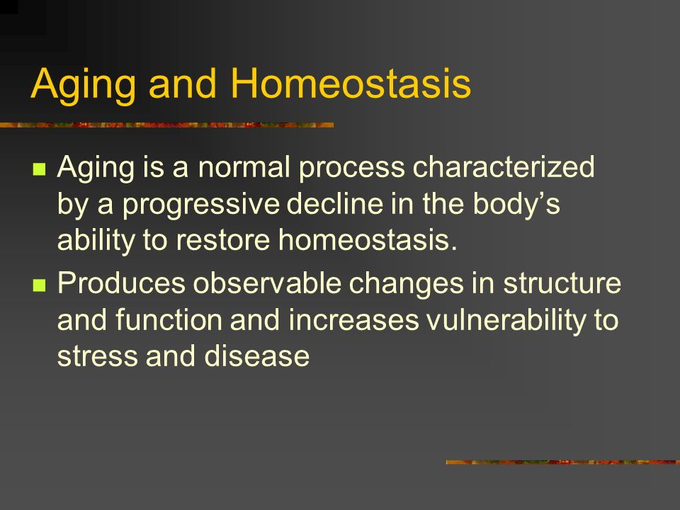 Aging and Homeostasis Aging is a normal process characterized by a progressive decline in the body's ability to restore homeostasis.