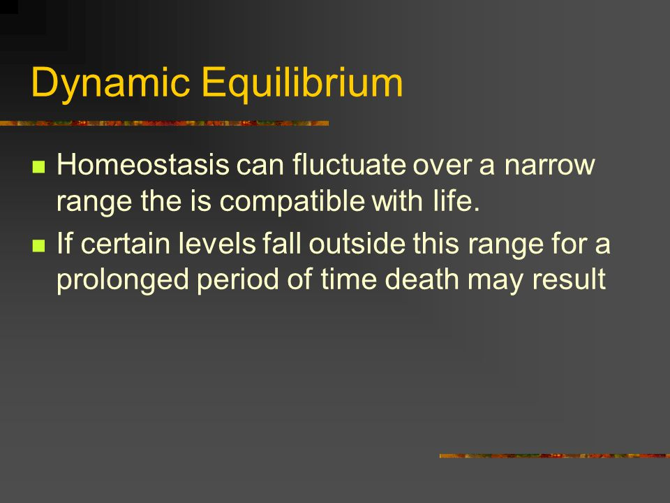 Dynamic Equilibrium Homeostasis can fluctuate over a narrow range the is compatible with life.