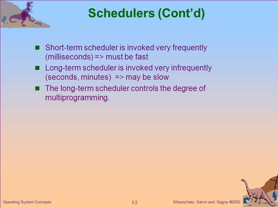 Schedulers (Cont'd) Short-term scheduler is invoked very frequently (milliseconds) => must be fast.