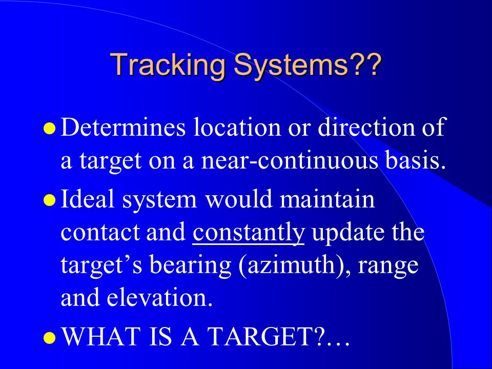 Tracking Systems Determines location or direction of a target on a near-continuous basis.