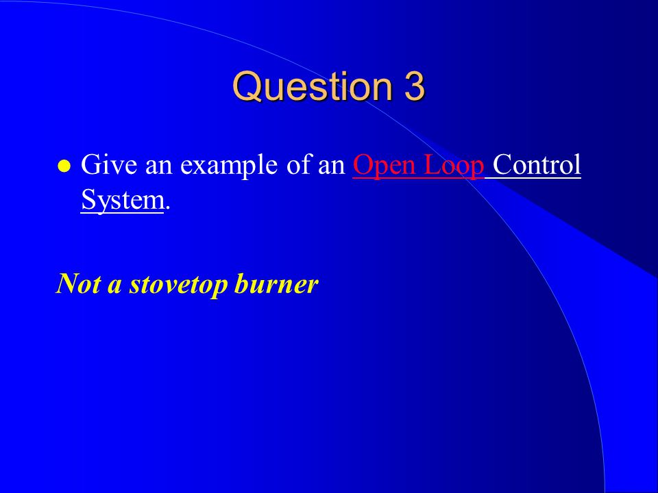 Question 3 Give an example of an Open Loop Control System.