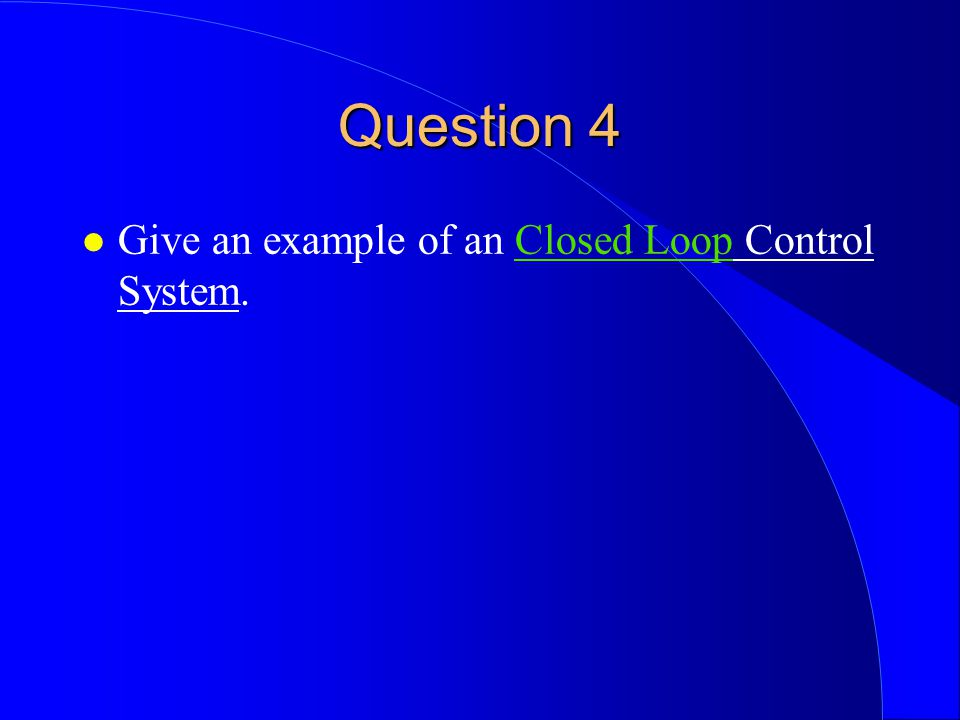 Question 4 Give an example of an Closed Loop Control System.