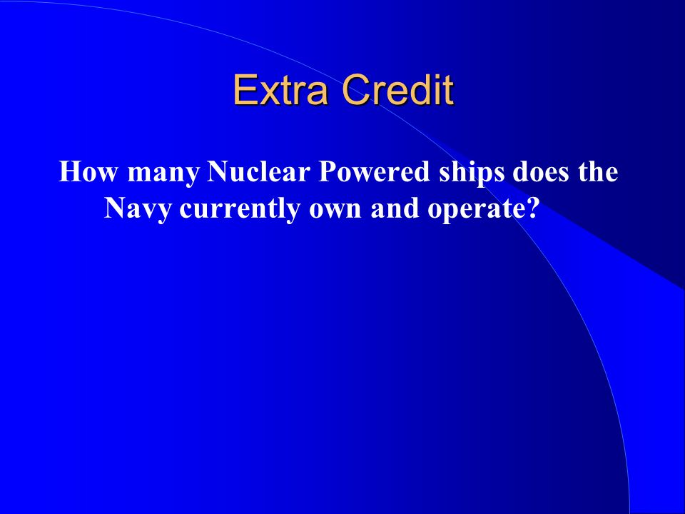 Extra Credit How many Nuclear Powered ships does the Navy currently own and operate