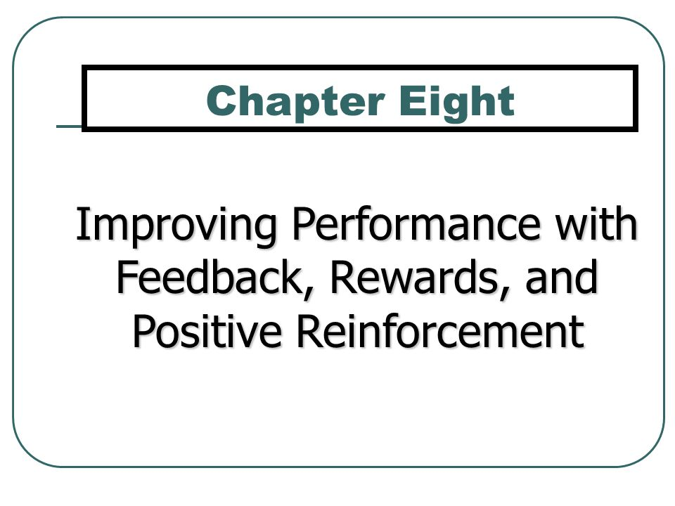 Chapter Eight Improving Performance with Feedback, Rewards, and Positive Reinforcement