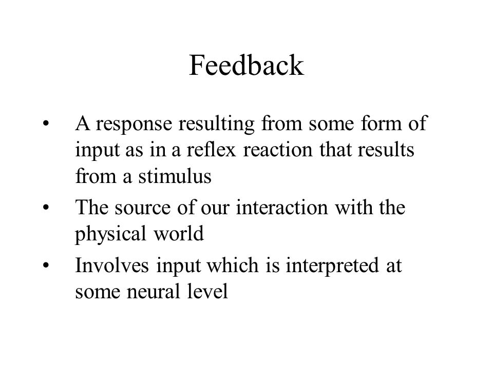 Feedback A response resulting from some form of input as in a reflex reaction that results from a stimulus.