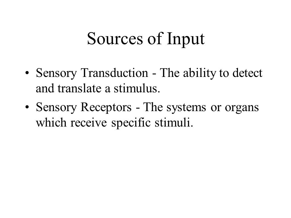 Sources of Input Sensory Transduction - The ability to detect and translate a stimulus.