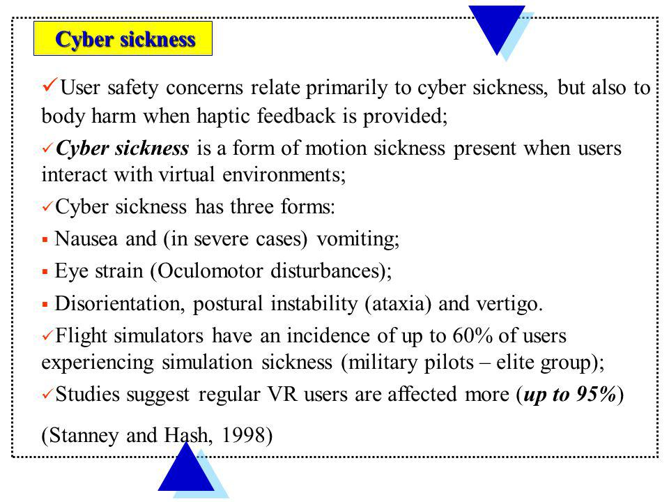 Cyber sickness User safety concerns relate primarily to cyber sickness, but also to body harm when haptic feedback is provided;