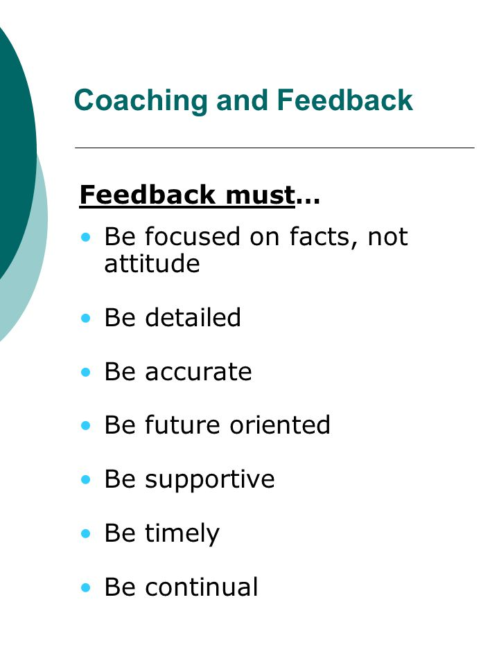 Coaching and Feedback Feedback must… Be focused on facts, not attitude