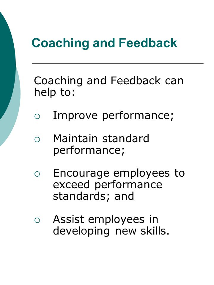 Coaching and Feedback Coaching and Feedback can help to: