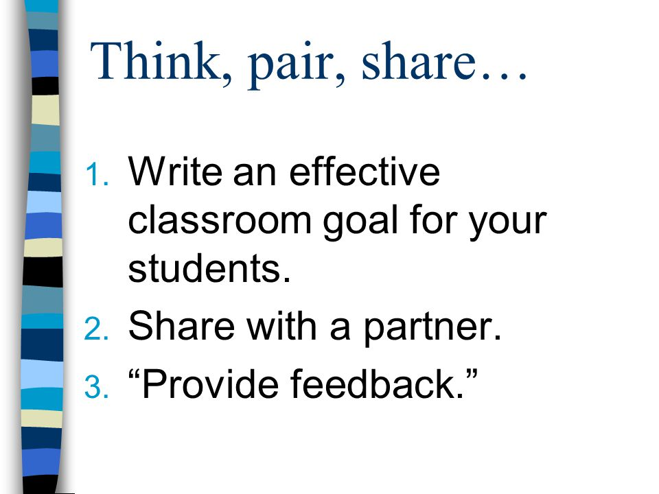 Think, pair, share… Write an effective classroom goal for your students. Share with a partner. Provide feedback.
