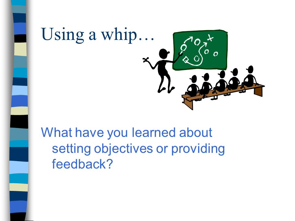 Using a whip… What have you learned about setting objectives or providing feedback