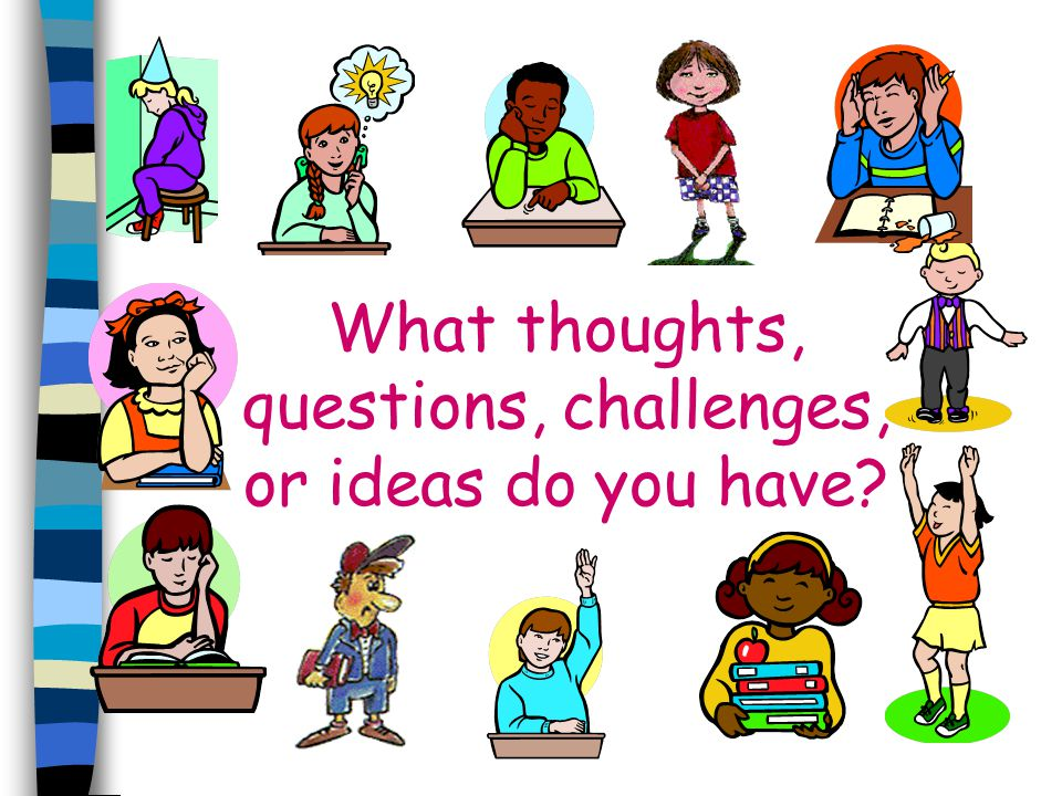 What thoughts, questions, challenges, or ideas do you have