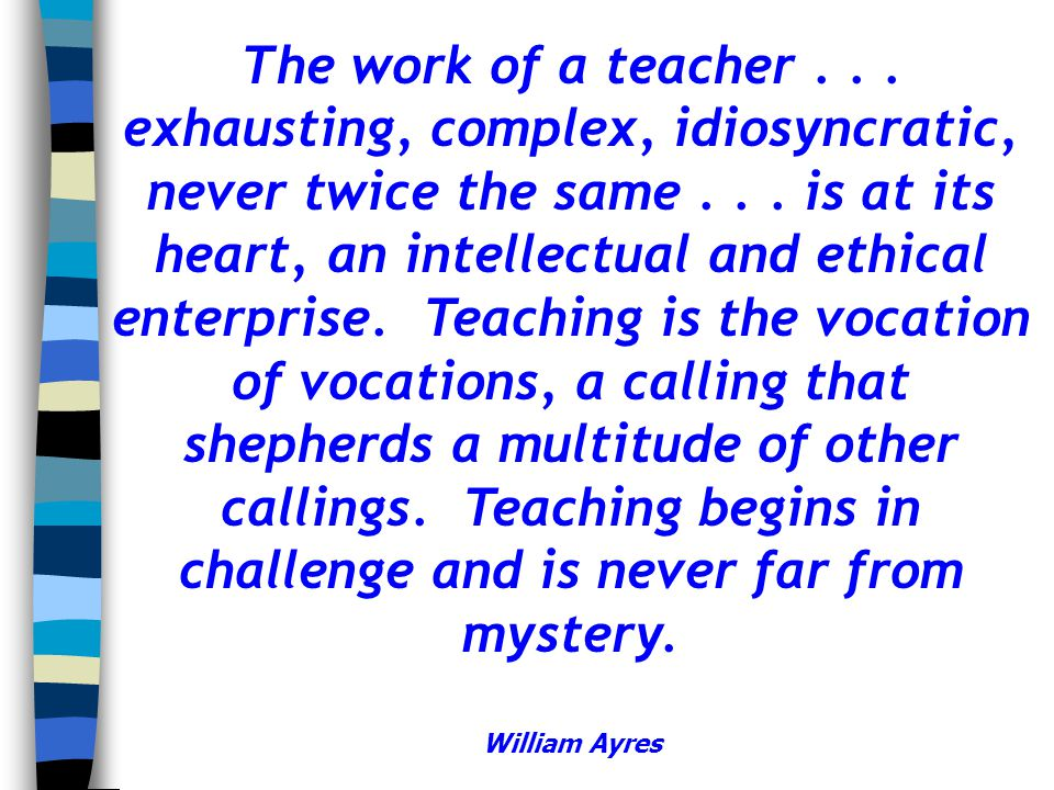 The work of a teacher . . . exhausting, complex, idiosyncratic, never twice the same . . . is at its heart, an intellectual and ethical enterprise. Teaching is the vocation of vocations, a calling that shepherds a multitude of other callings. Teaching begins in challenge and is never far from mystery. William Ayres