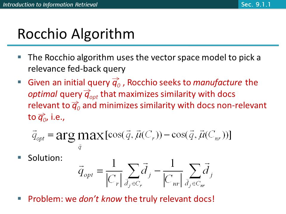Sec. 9.1.1 Rocchio Algorithm. The Rocchio algorithm uses the vector space model to pick a relevance fed-back query.