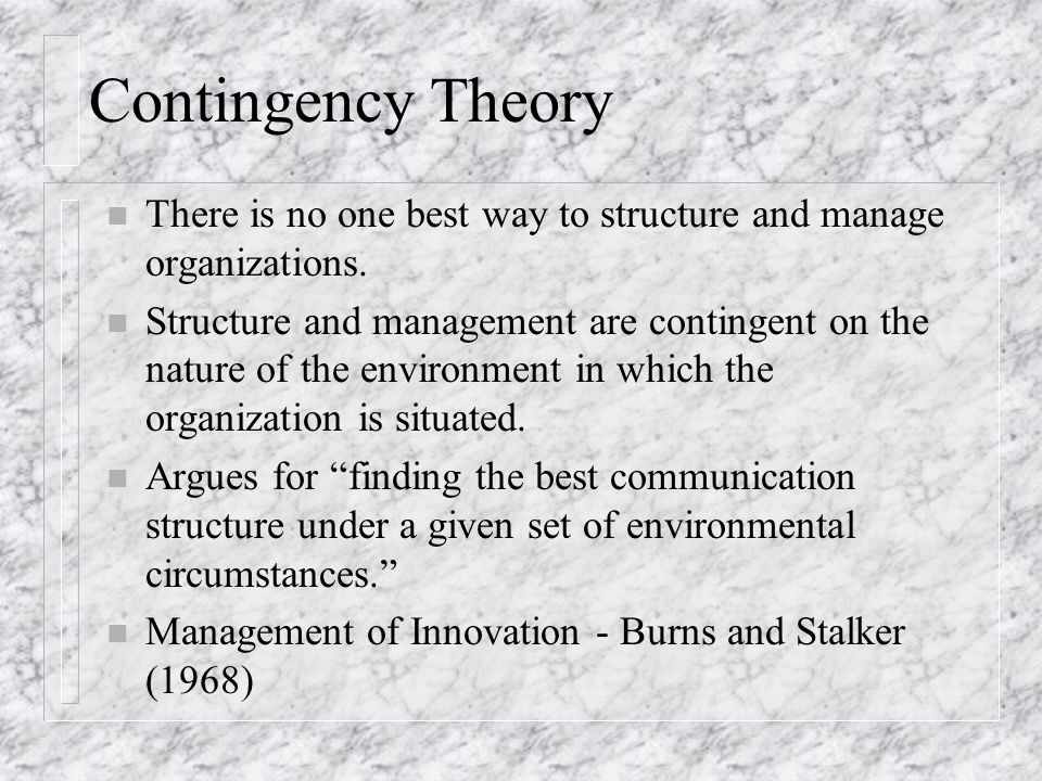 Contingency Theory There is no one best way to structure and manage organizations.