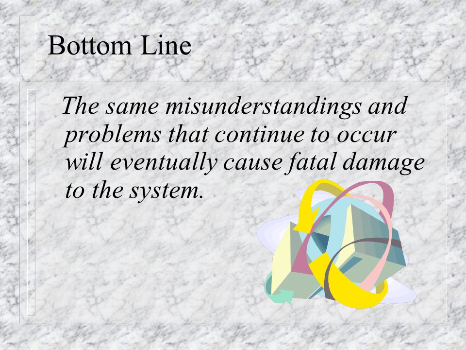 Bottom Line The same misunderstandings and problems that continue to occur will eventually cause fatal damage to the system.