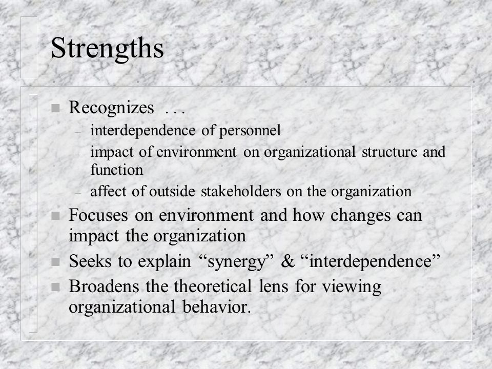 Strengths Recognizes . . . interdependence of personnel. impact of environment on organizational structure and function.