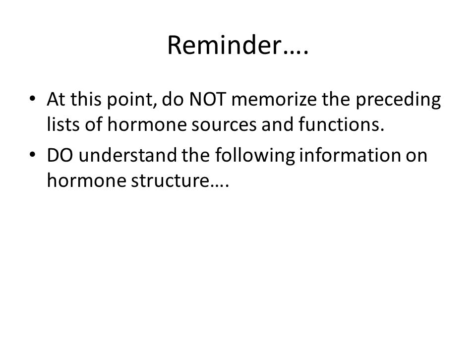 Reminder…. At this point, do NOT memorize the preceding lists of hormone sources and functions.