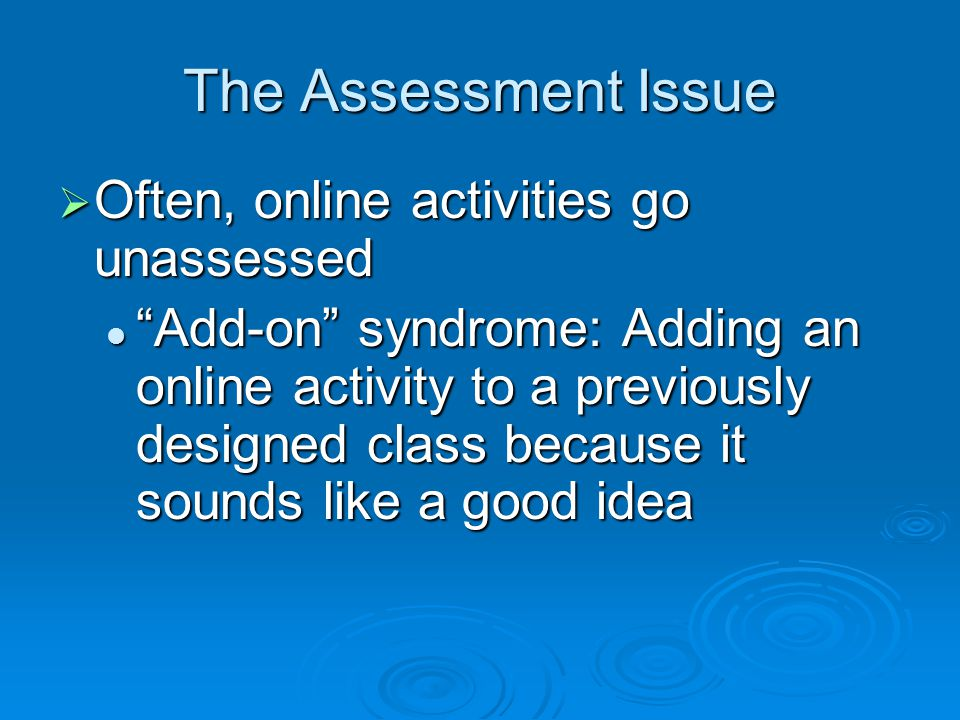 The Assessment Issue Often, online activities go unassessed