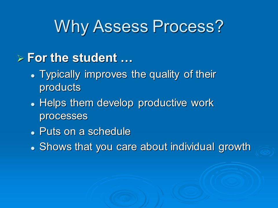 Why Assess Process For the student …