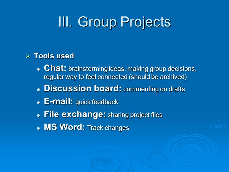 III. Group Projects Tools used. Chat: brainstorming ideas, making group decisions, regular way to feel connected (should be archived)