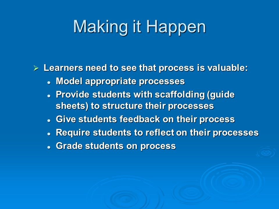 Making it Happen Learners need to see that process is valuable: