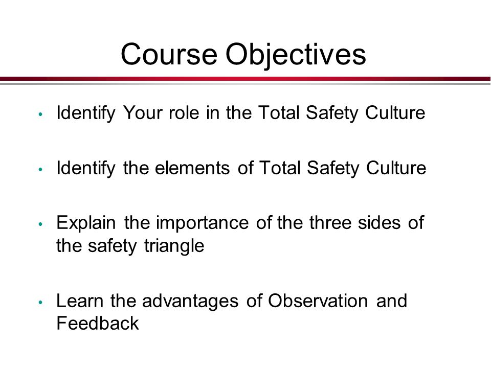 Course Objectives Identify Your role in the Total Safety Culture