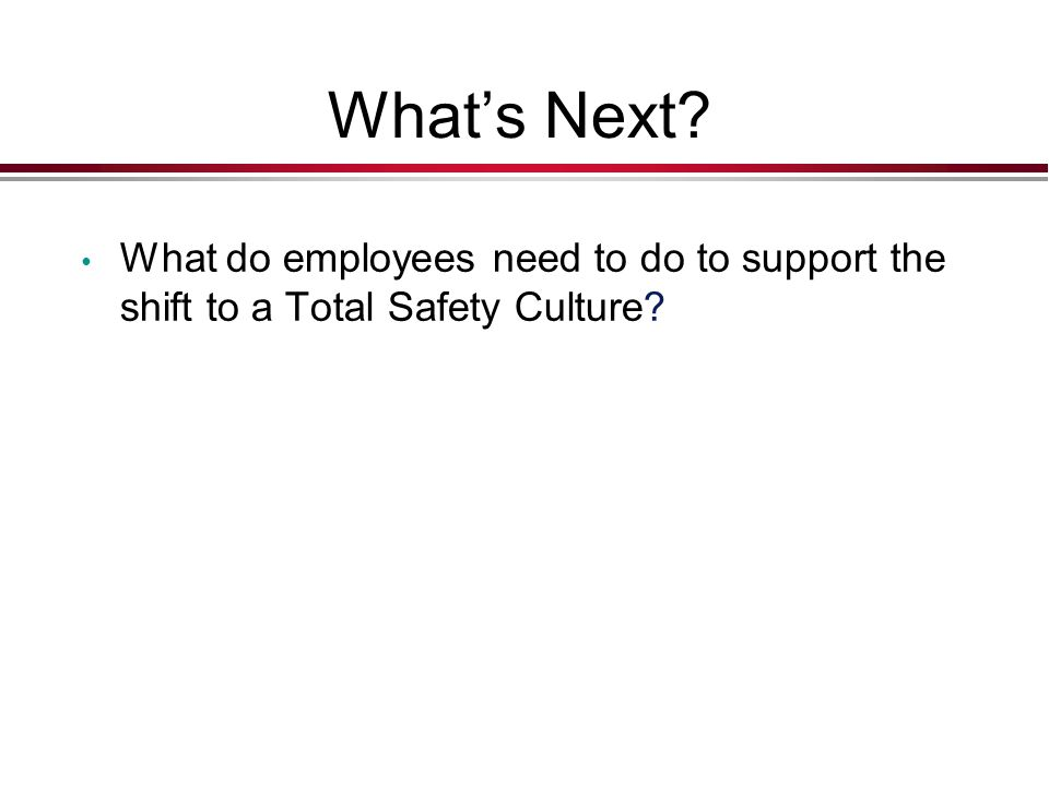 What's Next What do employees need to do to support the shift to a Total Safety Culture